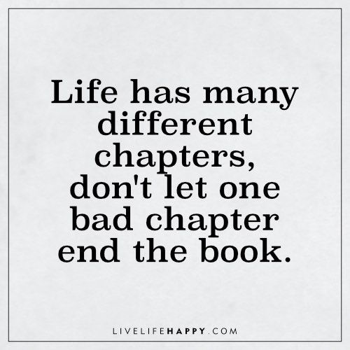 Life Has Many Different Chapters Don T Let One Bad Chapter End Live Life Happy Ending Quotes Life Quotes Memes Quotes