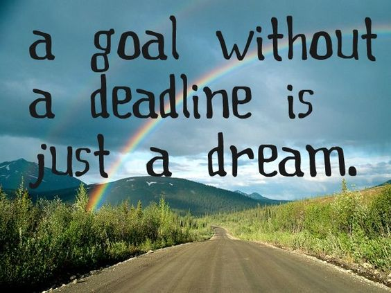 a goal without a deadline is just a dream.