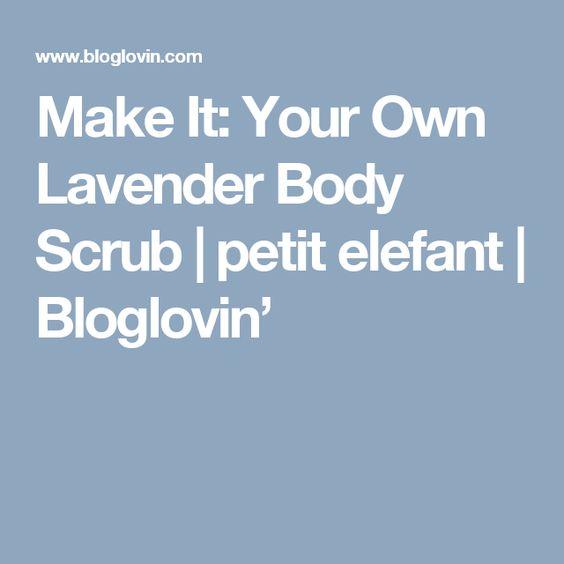 Make It: Your Own Lavender Body Scrub | petit elefant | Bloglovin'