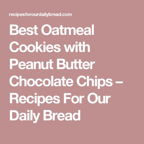 Best Oatmeal Cookies with Peanut Butter Chocolate Chips – Recipes For Our Daily Bread