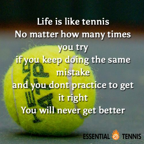Tennis Quote: Life is like tennis. No matter how many times you try if you keep doing the same mistake and you dont practice to get it right You will never get better