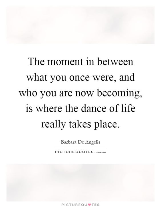 The moment in between what you once were, and who you are now becoming, is where the dance of life really takes place. Picture Quotes.