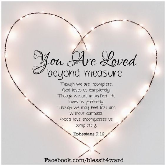 Remember ! You are loved beyond measure. God loves us completely, He loves us perfectly. God loves every one of us. Ephesians 3:19