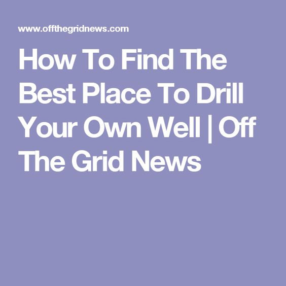 How To Find The Best Place To Drill Your Own Well | Off The Grid News