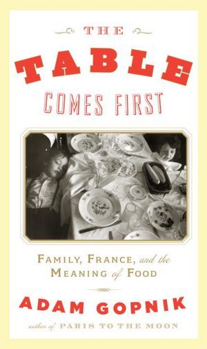 The Table Comes First: Family, France and the Meaning of Food by Adam Gopnik