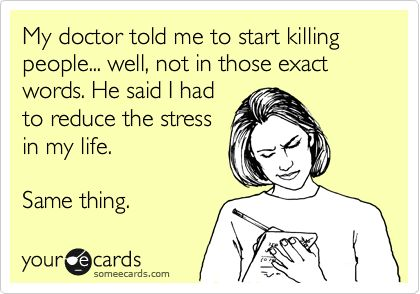 My doctor told me to start killing people... well, not in those exact words. He said I had to reduce the stress in my life. Same thing.