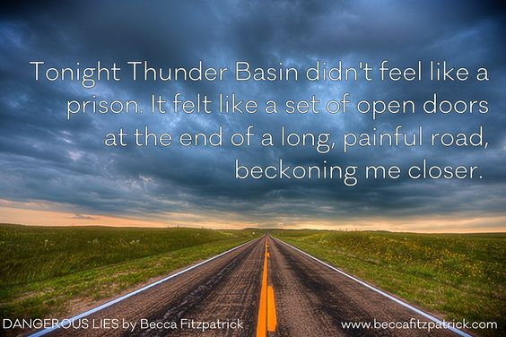 Tonight Thunder Basin didn't feel like a prison. It felt like a set of open doors at the end of a long, painful road, beckoning me closer.  -- Dangerous Lies: