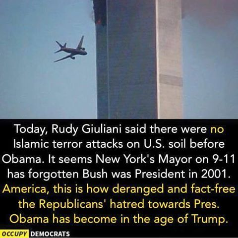 Today, Rudy Giulian said there were no Islamic terror attacks on U.S. soil before Obama. It's seems New York's May on 9/11 has forgetting Bush was president in 2001. America, this is how deranged & fact-free the Republicans' hatred towards Obama has become in the age of Trump.