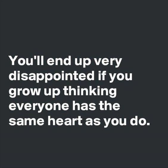 You'll end up very disappointed if you grow up thinking everyone has the same heart as you do. -True, but then you learn and move on.