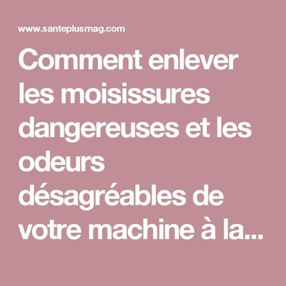 Comment enlever les moisissures dangereuses et les odeurs désagréables de votre machine à laver