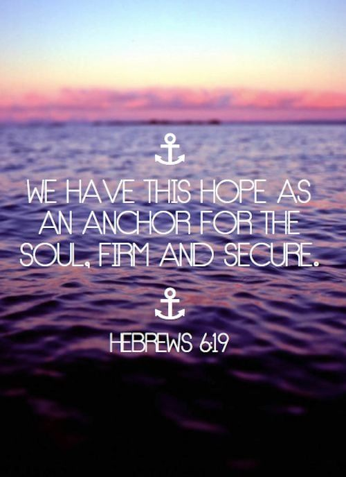What is your anchor? We have this hope as an anchor for the soul, firm and secure :) Hebrews 6:19