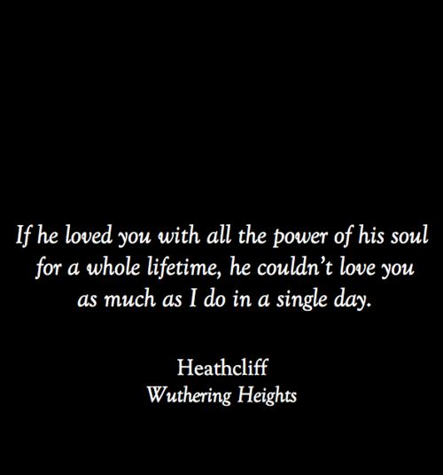 """If he loved you with all the power of his soul for a whole lifetime, he couldn't love you as much as I do in a single day."" -- Heathcliff, Wuthering Heights -- Emily Bronte"
