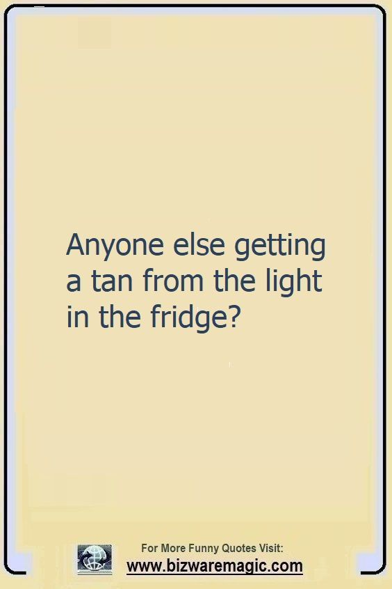 Anyone Else Getting A Tan From The Light In The Fridge Click The Pin For More Funny Quotes Share The Che In 2020 Funny Quotes Funny Nurse Quotes Tanning Quotes Funny