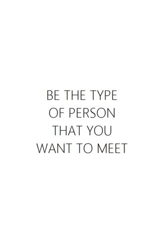 Be the type of person that you want to meet