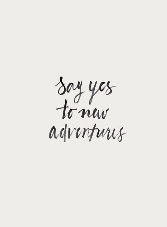 Say YES to new adventures. Take risks and go for your dreams, this in the key for success!: