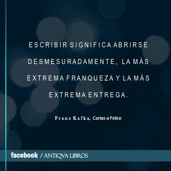 """""""Escribir significa abrirse desmesuradamente, la más extrema franqueza y la más extrema entrega"""". - Franz Kafka, Cartas a Felice"""