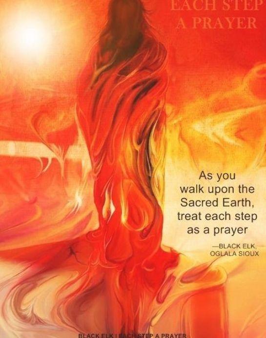 """As you walk upon the Sacred Earth, treat each step as a prayer."" —BLACK ELK, OGLALA SIOUX, 1863 – 1950:  ..*"
