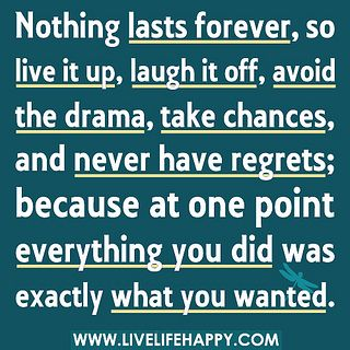 Nothing lasts forever, so live it up, laugh it off, avoid the drama, take chances, and never have regrets; because at one point everything you did was exactly what you wanted. by deeplifequotes, via Flickr