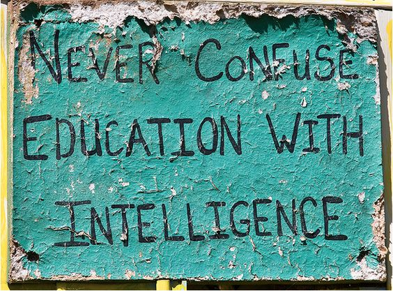So true!  Education is wonderful, but not every educated person is in fact, intelligent.