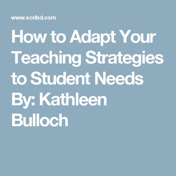 How to Adapt Your Teaching Strategies to Student Needs By: Kathleen Bulloch