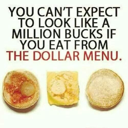 You can't expect to look like a million bucks if you eat from the dollar menu