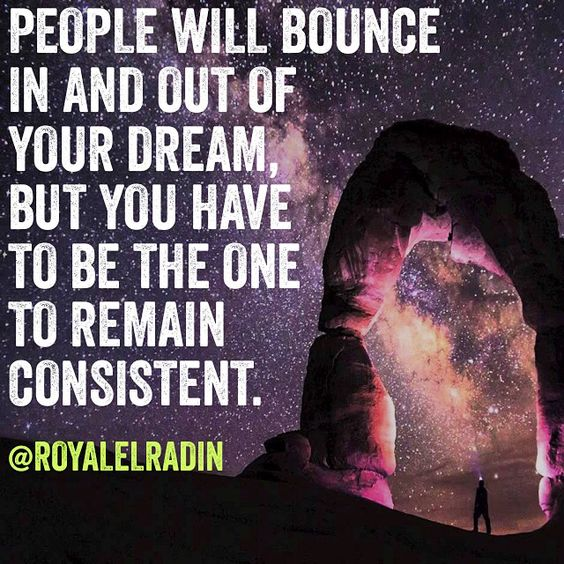 PEOPLE WILL BOUNCE  IN AND OUT OF  YOUR DREAM, BUT YOU HAVE  TO BE THE ONE  TO REMAIN  CONSISTENT.