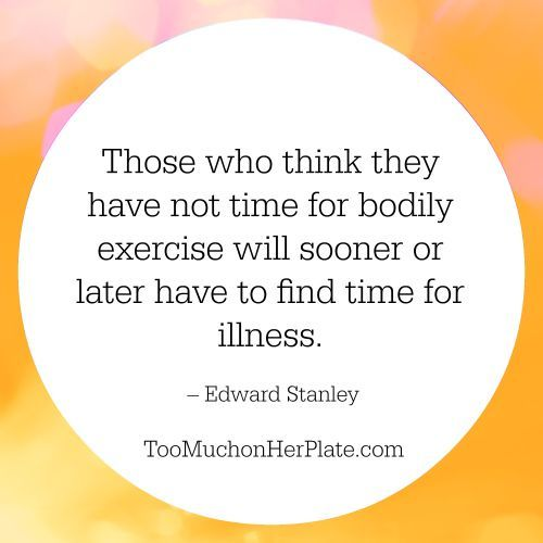 http://toomuchonherplate.com/15-quotes-inspire-self-care/ Those who think they have not time for bodily exercise will sooner or later have to find time for illness. – Edward Stanley