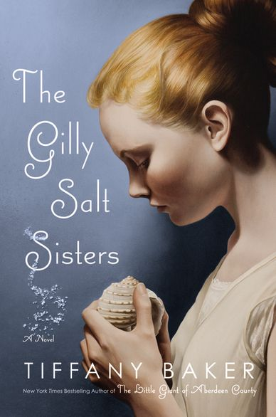 GILLY SALT SISTERS by Tiffany Baker, out March 2012. Jacket design by Catherine Casalino. Painting by Mary Jane Ansell.