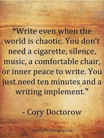 Write even when the world is chaotic. You don't need a cigarette, silence, music, a comfortable chair, or inner peace to write. You just need ten minutes, and a writing implement.~Cory Doctorow: