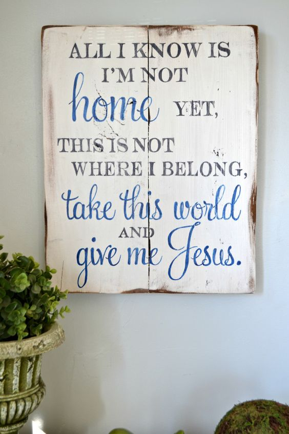 All I know is I'm not home yet, this is not where I belong, take this world and give me Jesus.    wood sign by Aimee Weaver Designs