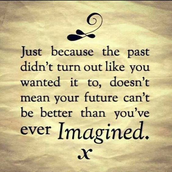 Just because the past  didn't turn out like you wanted to, doesn't mean your future can't be better than you've ever imagined.