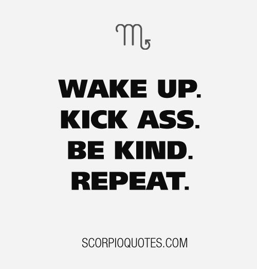 #Scorpio Mantra: Wake up, kick ass, be kind. repeat.