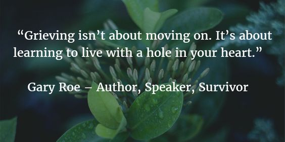 """Grieving isn't about moving on. It's about learning to live with a hole in your heart."""