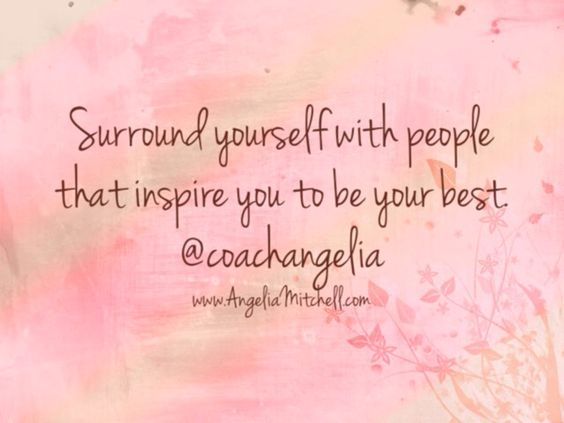 Surround yourself with people that inspire you to be your best.
