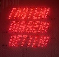 Faster! Bigger! Better!