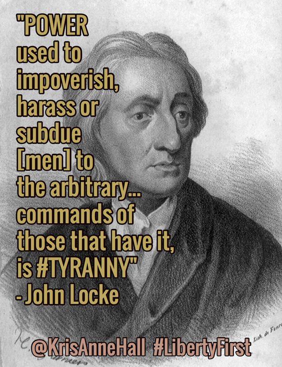"""""""POWER used to impoverish, harass or subdue [men] to the arbitrary...  is #TYRANNY."""" - John Locke"""