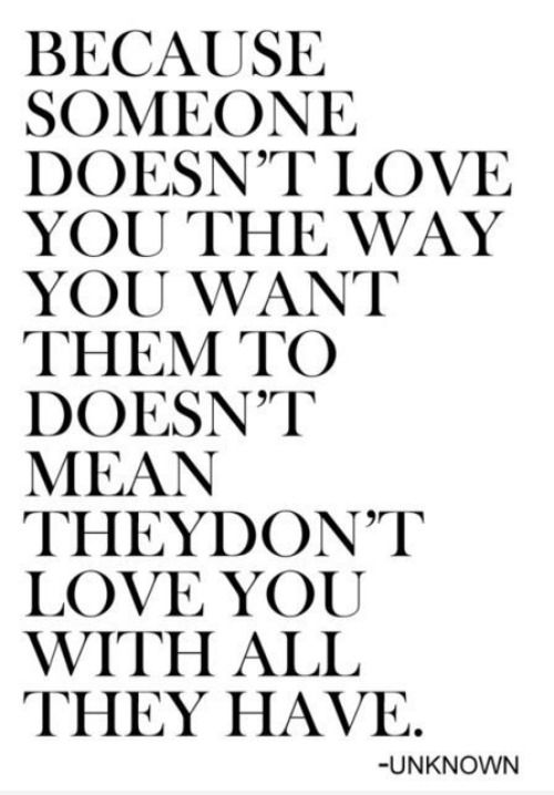 """""""Because someone doesn't love you the way you want them to doesn't mean they don't love you with all they have."""" 