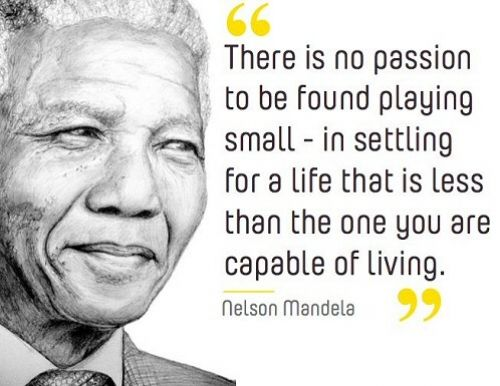 "There is no passion to be found playing small - in settling for a life that is less than the one you are capable of living. Your playing small does not serve the world. There's nothing enlightened about shrinking so that other people won't feel insecure around you.  From ""36 dignifying quotes from the late Nelson Mandela"""