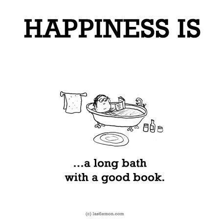 Happiness is... a long bath with a good book. Well I have yet to ever accomplish this happiness in 30 years*sadface