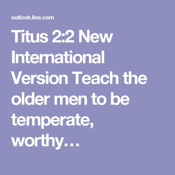 Titus 2:2 New International Version  Teach the older men to be temperate, worthy…