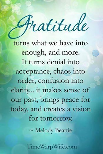 """Gratitude turns what we have into enough, and more. It turns denial into acceptance, chaos into order, confusion into clarity… it makes sense of our past, brings peace for today and creates a vision for tomorrow."" ~Melodie Beattie  #EncouragingWords {Thank you Darlene at Time-Warp Wife for this beautiful graphic!}:"