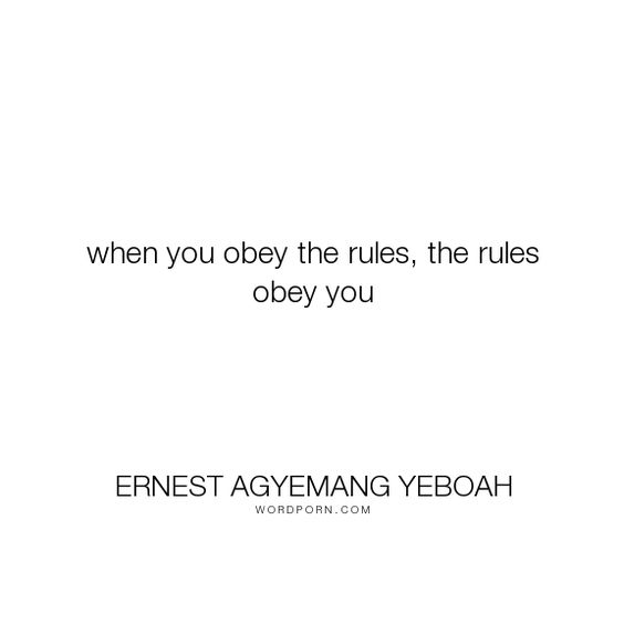 "Ernest Agyemang Yeboah - ""when you obey the rules, the rules obey you"". acceptance, purpose, rules, obedience, rules-of-attraction, conformity, rules-to-live-by, timing-is-everything, timing-quotes, rule-of-law, conformity-and-attitude"
