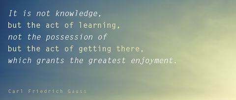 """Inspirational Quotes- """"It is not knowledge, but the act of learning, not possession of but the act of getting there, which grants the greatest enjoyment."""" ~Carl Friedrich Gauss"""