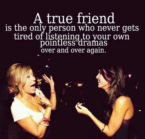 A TRUE FRIEND is the only person who never gets tired of listening your own pointless dramas over and over again :D