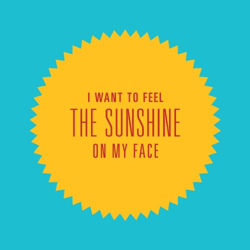 I want to feel the sunshine on my face.