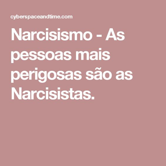 Narcisismo - As pessoas mais perigosas são as Narcisistas.