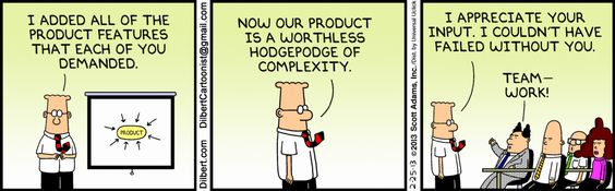 I added all of the product features that each of you demanded. Now our product is a worthless hodgepodge of complexity.