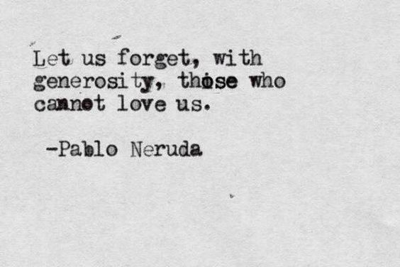 Let us forget with generosity, those who cannot love us. ~ Pablo Neruda