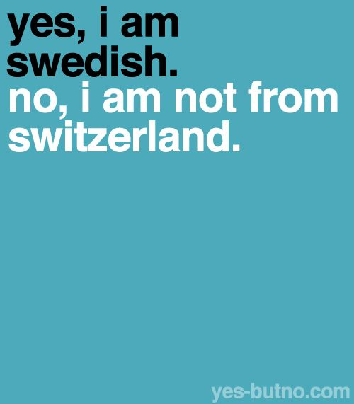 Hahahahah this is so funny to me!!  My dad was 1/2 Swiss 1/2 Swede!!!!  But we'd have to add: Yes I'm a bit Swiss and a bit Swede but I'm 100% made in the USA.(Signe)