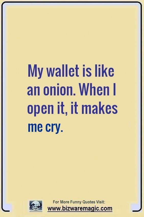 My Wallet Is Like An Onion When I Open It It Make Me Cry Click The Pin For More Funny Quotes Share The Cheer Funny Quotes Fun Quotes Funny Jokes Quotes